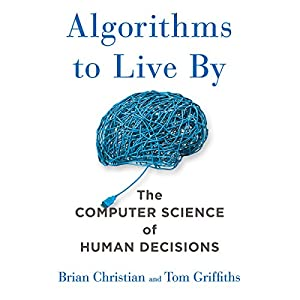Algorithms to Live By: The Computer Science of Human Decisions Hörbuch von Brian Christian, Tom Griffiths Gesprochen von: Brian Christian