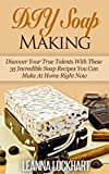 DIY Soap Making: Discover Your True Talents With These 35 Incredible Soap Recipes You Can Make At Home Right Now