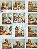 Polaroids: Attila Richard Lukacs and Michael Morris: Lavish Book on the Art of Attila Richard Lukacs