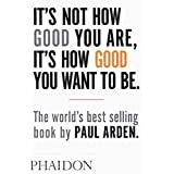 It's Not How Good You Are, It's How Good You Want to Be: The world's best-selling book by Paul Ardenby Paul Arden