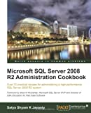 Microsoft SQL Server 2008 R2 Administration Cookbook: Over 70 Practical Recipes for Administering a High-performance SQL Server 2008 R2 System