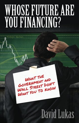 David Lukas - Whose Future Are You Financing?: What The Government And Wall Street Don't Want You To Know (English Edition)