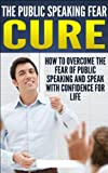img - for The Public Speaking Fear Cure - How To Overcome The Fear Of Public Speaking And Speak With Confidence For Life: Confident Speaking, Anxiety, Worry, 7 habits, ... Speaking, Speaking Skills, Negotiations) book / textbook / text book