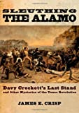 img - for By James E. Crisp Sleuthing the Alamo: Davy Crockett's Last Stand and Other Mysteries of the Texas Revolution (New Nar book / textbook / text book