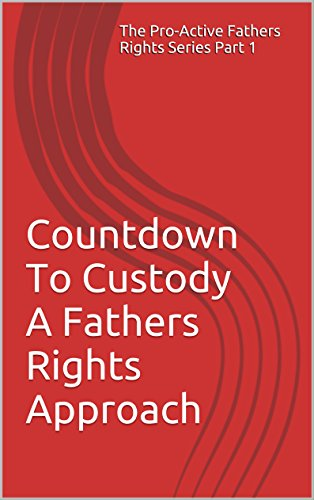 Countdown To Custody A Fathers Rights Approach: A Fathers Rights Approach (The Pro-Active Fathers Rights Series Book 1) PDF