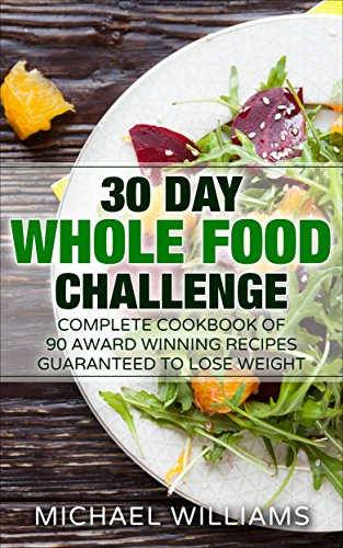 Whole 30 Diet: 30 Day Whole Foods Challenge: Complete Cookbook of 90-AWARD WINNING Recipes Guaranteed to Lose Weight (FREE BONUS INCLUDED) (Whole 30 Diet, ... Anti Inflammatory Diet, Ketogenic Diet) by Michael Williams