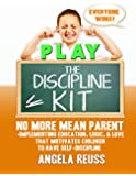 PLAY The Discipline Kit: NO MORE MEAN PARENT- Implementing Education, Logic, & Love that Motivates Children to Have Self-Discipline