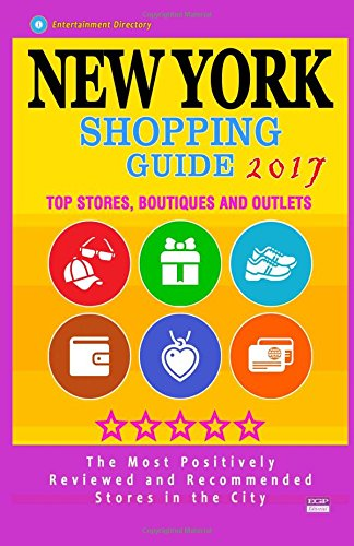 New York Shopping Guide 2017: Best Rated Stores in New York, NY - 500 Shopping Spots: Top Stores, Boutiques and Outlets recommended for Visitors, (Guide 2017)