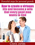 How to Create a Virtuous Life and Become a Wife That Every Good Man Wants to Find: Powerful Steps for Personal Growth