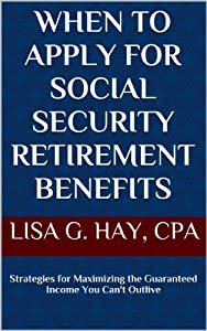 When to Apply for Social Security Retirement Benefits: Strategies for Maximizing the Guaranteed Income You Can't Outlive (My Personal CFO)