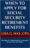 When to Apply for Social Security Retirement Benefits: Strategies for Maximizing the Guaranteed Income You Cant Outlive (My Personal CFO)