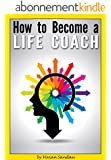 How to Become a Life Coach: The Ultimate Guide to Becoming a Life Coach and Building a Successful Career in Life Coaching (English Edition)