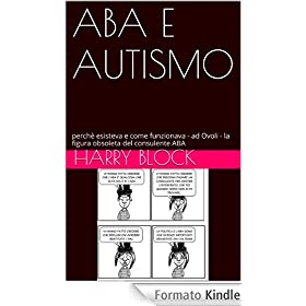 ABA E AUTISMO: perchè esisteva e come funzionava - ad Ovoli - la figura obsoleta del consulente ABA eBook: Harry Block: Amazon.it: Kindle Store