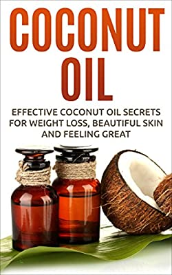 Coconut Oil: Effective Coconut Oil Secrets For Weight Loss, Beautiful Skin And Feeling Great