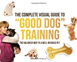 "The Complete Visual Guide to ""Good Dog"" Training: The Balanced Way to A Well Behaved Pet"