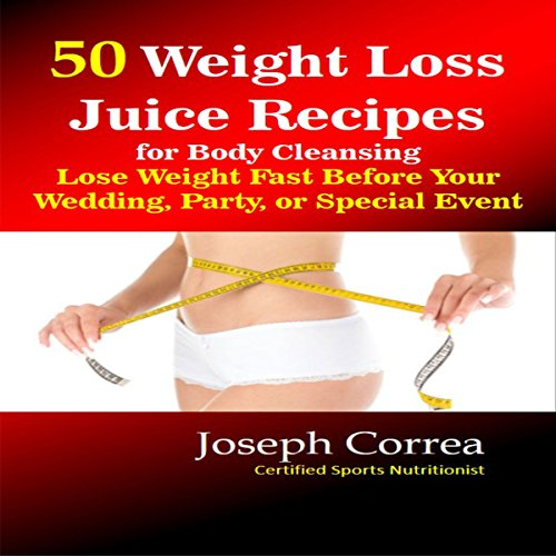 50 Weight Loss Juice Recipes for Body Cleansing: Lose Weight Fast before Your Wedding, Party, or Special Event by Joseph Correa