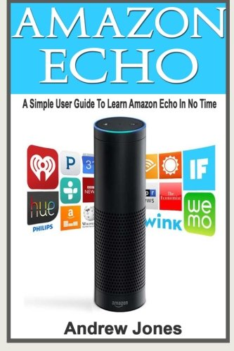 Amazon Echo: A Simple User Guide to Learn Amazon Echo and How to Get Benefits from Amazon Prime(Alexa Kit, Amazon Prime, users guide, web services, ... (amazon student prime membership) (Volume 5)