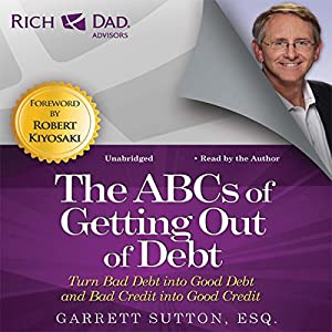 Rich Dad Advisors: The ABCs of Getting Out of Debt: Turn Bad Debt into Good Debt and Bad Credit into Good Credit | [Garrett Sutton]