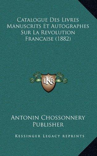 Catalogue Des Livres Manuscrits Et Autographes Sur La Revolution Francaise (1882)