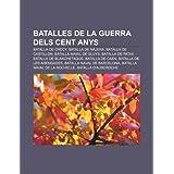 Batalles de La Guerra Dels Cent Anys: Batalla de Cr Cy, Batalla de N Jera, Batalla de Castillon, Batalla Naval...