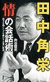 田中角栄 「情」の会話術 -相手を熱くし、人を動かす言葉の極意-