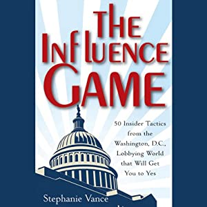 The Influence Game: 50 Insider Tactics from the Washington D.C. Lobbying World that Will Get You to Yes | [Stephanie Vance]