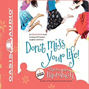 Don't Miss Your Life!: An Uncommon Guide to Living with Freedom, Laughter, and Grace | [Charlene Ann Baumbich]