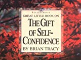 Great Little Book on the Gift of Self-confidence (Brian Tracy's Great Little Books)