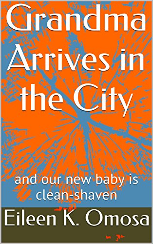 Grandma Arrives in the City: and our new baby is clean-shaven (Grandma Stories Book 1) by Eileen K. Omosa