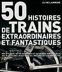 50 HISTOIRES DE TRAINS EXTRAORDINAIRE...