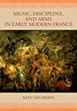 img - for Music, Discipline, and Arms in Early Modern France by van Orden Kate (2005-09-01) Hardcover book / textbook / text book