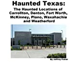 Haunted Texas: The Haunted Locations of Carrollton, Denton, Fort Worth, McKinney, Plano, Waxahachie and Weatherford...