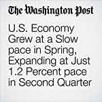 U.S. Economy Grew at a Slow Pace in Spring, Expanding at Just 1.2 Percent Pace in Second Quarter | Chico Harlan