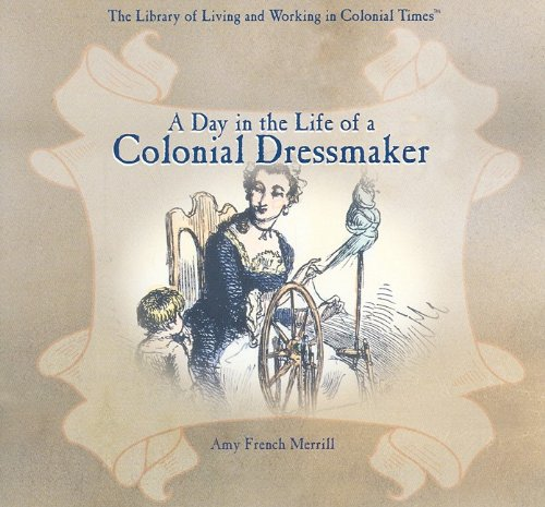 A Day in the Life of a Colonial Dressmaker (Library of Living and Working in Colonial Times), Amy French Merrill