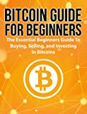 Bitcoin Guide For Beginners: The Essential Beginners Guide To Buying, Selling, And Investing In Bitcoins (Bitcoin Guide, Bitcoin For Beginners, Bitcoin Book)