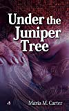 Maria M. Carter Under the Juniper Tree