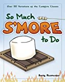 So Much Smore to Do: Over 50 Variations of the Campfire Classic