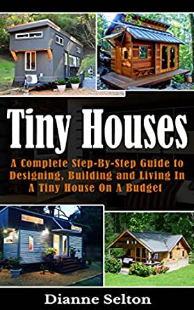 tiny houses a complete step by step guide to designing