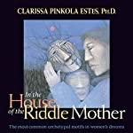 In the House of the Riddle Mother: The Most Common Archetypal Motifs in Women's Dreams | Clarissa Pinkola Estés