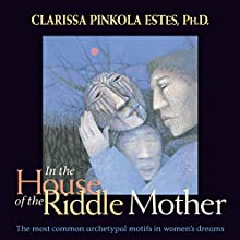 In the House of the Riddle Mother: The Most Common Archetypal Motifs in Women's Dreams  by Clarissa Pinkola Estés Narrated by Clarissa Pinkola Estés