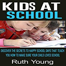 Kids at School: Discover the Secrets to Happy School Days That Teach You How to Make Sure Your Child Loves School Audiobook by Ruth Young Narrated by Keira Knight
