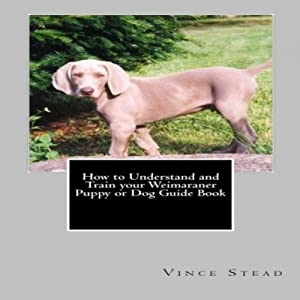 How to Understand and Train your Weimaraner Puppy or Dog Guide Book Audiobook