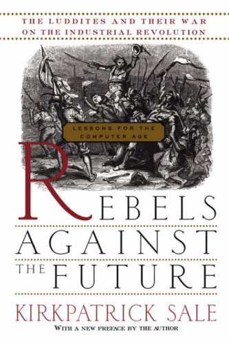 Rebels Against the Future : The Luddites and Their War on the Industrial Revolution : Lessons for the Computer Age, KIRKPATRICK SALE