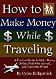 img - for How to Make Money While Traveling: A Practical Guide to Make Money Online, Find Jobs Abroad, and Travel the World (How to Find a Job, online marketing, ... money online, online jobs, online income) book / textbook / text book