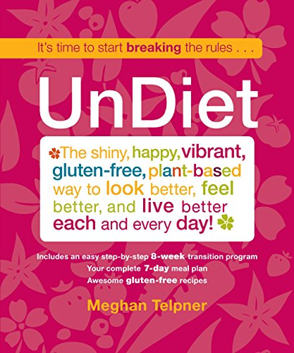 UnDiet: The Shiny, Happy, Vibrant, Gluten-Free, Plant-Based Way To Look Better, Feel Better, And Live Better Each And Ev