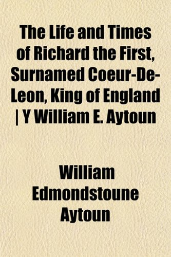 The Life and Times of Richard the First, Surnamed Coeur-De-Leon, King of England | Y William E. Aytoun