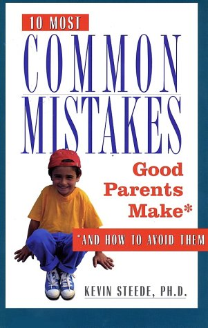 The 10 Most Common Mistakes Good Parents Make: And How to Avoid Them