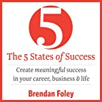 The 5 States of Success: Create Meaningful Success in Your Career, Business & Life | Brendan Foley