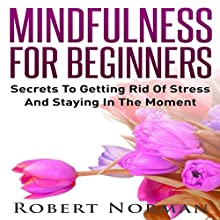 Mindfulness for Beginners: Secrets to Getting Rid of Stress and Staying in the Moment Audiobook by Robert Norman Narrated by Adam Dubeau