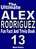 The Ultimate Alex Rodriguez Fun Fact And Trivia Book